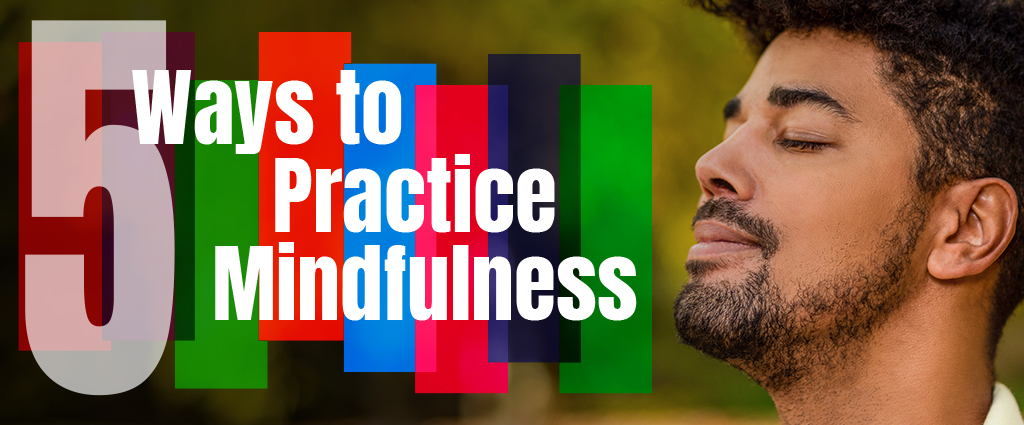 5 Ways to Practice Mindfulness