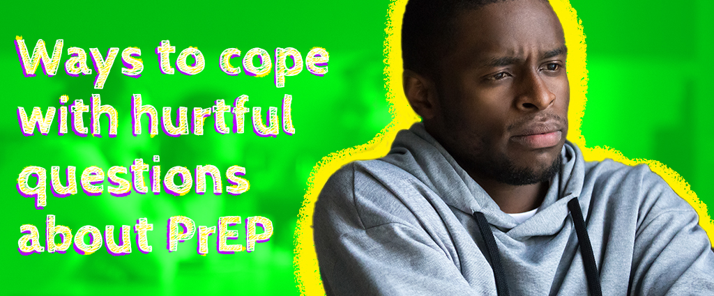 Ways to cope with hurtful questions about PrEP